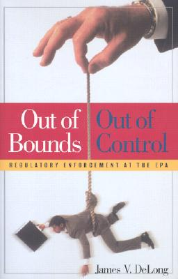 Out of Bounds and Out of Control: Regulatory Enforcement at the EPA - DeLong, James V