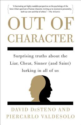 Out of Character: Surprising Truths about the Liar, Cheat, Sinner (and Saint) Lurking in All of Us - DeSteno, David
