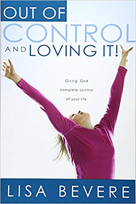 Out of Control and Loving It: Giving God Complete Control of Your Life - Bevere, Lisa
