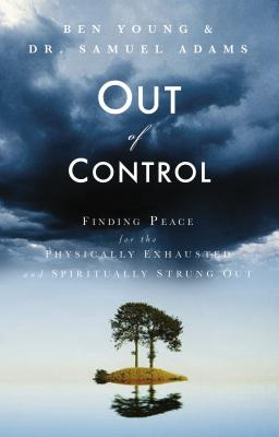 Out of Control: Finding Peace for the Physically Exhausted and Spiritually Strung Out - Young, Ben, Dr., and Adams, Samuel