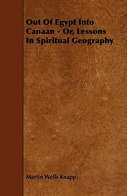 Out of Egypt Into Canaan - Or, Lessons in Spiritual Geography - Knapp, Martin Wells
