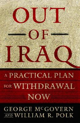Out of Iraq: A Practical Plan for Withdrawal Now - McGovern, George, and Polk, William R