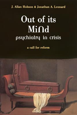 Out of Its Mind: Psychiatry in Crisis a Call for Reform - Hobson, J Allan, and Leonard, Jonathan A