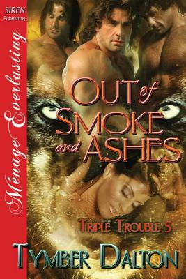 Out of Smoke and Ashes [Triple Trouble 5] (Siren Publishing Menage Everlasting) - Dalton, Tymber