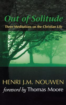 Out of Solitude: Three Meditations on the Christian Life - Nouwen, Henri J M