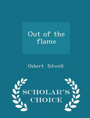 Out of the Flame - Scholar's Choice Edition - Sitwell, Osbert, Sir