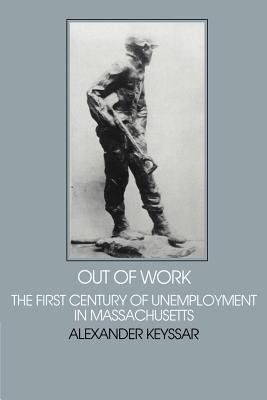 Out of Work: The First Century of Unemployment in Massachusetts - Keyssar, Alexander, and Fogel, Robert (Editor), and Thernstrom, Stephan (Editor)