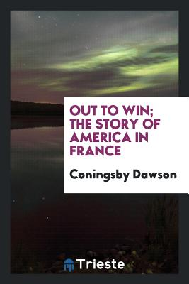 Out to Win; The Story of America in France - Dawson, Coningsby