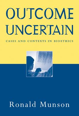 Outcome Uncertain: Cases and Contexts in Bioethics - Munson, Ronald