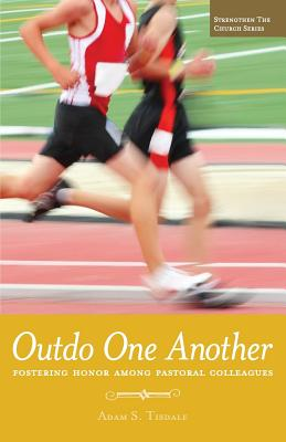 Outdo One Another: Fostering Honor Among Pastoral Colleagues - Tisdale, Adam S