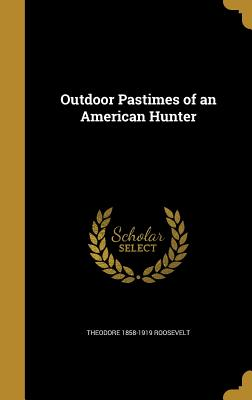 Outdoor Pastimes of an American Hunter - Roosevelt, Theodore 1858-1919