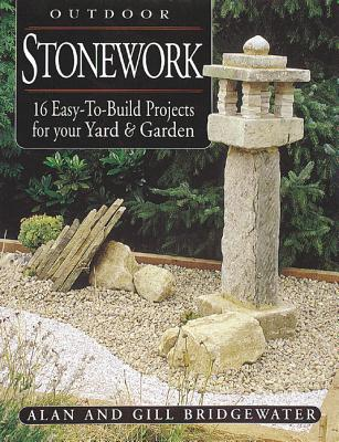 Outdoor Stonework: 16 Easy-To-Build Projects for Your Yard and Garden - Bridgewater, Gill, and Bridgewater, Alan