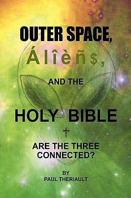 Outer Space, Aliens, and the Holy Bible - Theriault, Paul