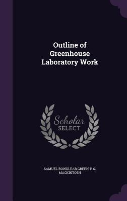 Outline of Greenhouse Laboratory Work - Green, Samuel Bowdlear, and Mackintosh, R S