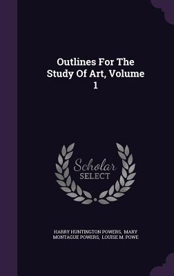 Outlines for the Study of Art, Volume 1 - Powers, Harry Huntington, and Mary Montague Powers (Creator), and Louise M Powe (Creator)