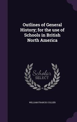 Outlines of General History; For the Use of Schools in British North America - Collier, William Francis