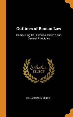 Outlines of Roman Law: Comprising Its Historical Growth and General Principles - Morey, William Carey