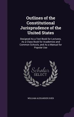 Outlines of the Constitutional Jurisprudence of the United States: Designed as a Text Book for Lectures, as a Class Book for Academies and Common Schools, and as a Manual for Popular Use - Duer, William Alexander