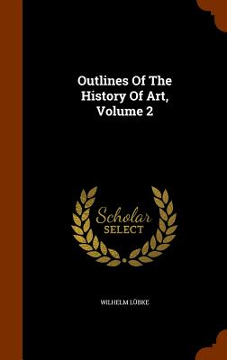 Outlines of the History of Art, Volume 2 - Lubke, Wilhelm, Dr.
