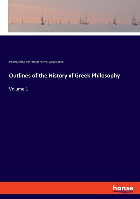 Outlines of the History of Greek Philosophy - Zeller, Eduard, and Abbott, Evelyn, and Alleyne, Sarah Frances