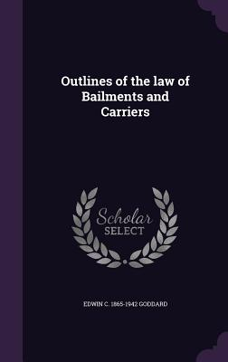 Outlines of the Law of Bailments and Carriers - Goddard, Edwin C 1865-1942