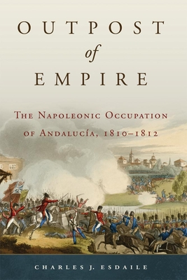Outpost of Empire: The Napoleonic Occupation of Andalucia, 1810-1812 - Esdaile, Charles J