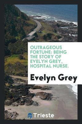 Outrageous Fortune: Being the Story of Evelyn Grey, Hospital Nurse. - Grey, Evelyn