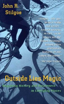 Outside Lies Magic: Regaining History and Awareness in Everyday Places - Stilgoe, John R, Professor