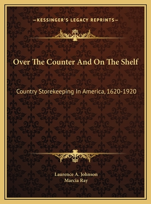 Over the Counter and on the Shelf: Country Storekeeping in America, 1620-1920 - Johnson, Laurence A, and Ray, Marcia (Editor)