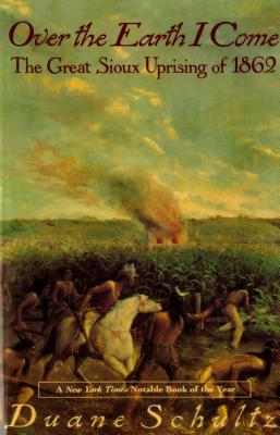 Over the Earth I Come: The Great Sioux Uprising of 1862 - Schultz, Duane P