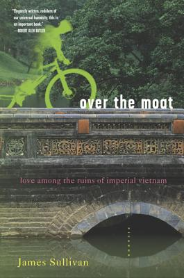 Over the Moat: Love Among the Ruins of Imperial Vietnam - Sullivan, James