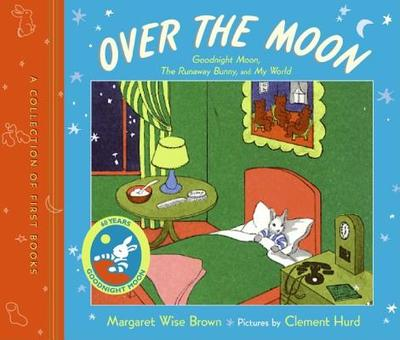 Over the Moon: A Collection of First Books; Goodnight Moon, the Runaway Bunny, and My World - Brown, Margaret Wise, and Hurd, Clement (Illustrator)