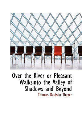 Over the River or Pleasant Walksinto the Valley of Shadows and Beyond - Thayer, Thomas Baldwin