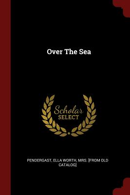 Over the Sea - Pendergast, Ella Worth Mrs [From Old C (Creator)