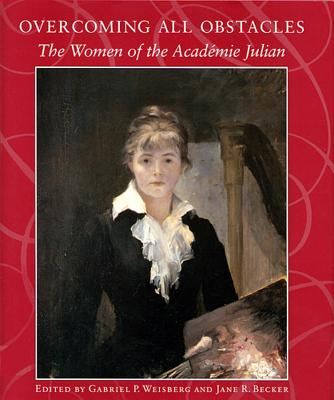 Overcoming All Obstacles: The Women of the Acadtmie Julian - Becker, Jane, and Weisberg, Gabriel P, Professor (Editor)