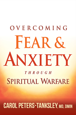 Overcoming Fear and Anxiety Through Spiritual Warfare - Peters-Tanksley, Carol, MD, Dmin