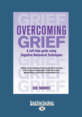 Overcoming Grief: A Self-Help Guide Using Cognitive Behavioral Techniques (Large Print 16pt) - Morris, Sue