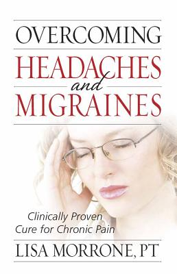 Overcoming Headaches and Migraines: Clinically Proven Cure for Chronic Pain - Morrone, Lisa