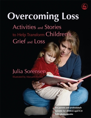 Overcoming Loss: Activities and Stories to Help Transform Children's Grief and Loss - Sorensen, Julia