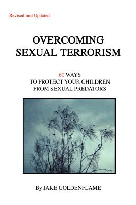 Overcoming Sexual Terrorism: 60 Ways to Protect Your Children from Sexual Predators - Goldenflame, Jake
