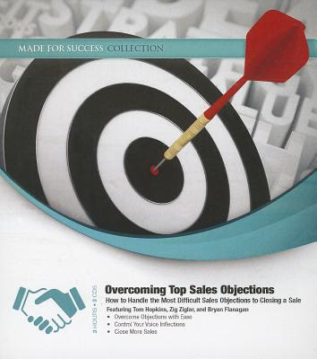 Overcoming Top Sales Objections: How to Handle the Most Difficult Sales Objections to Closing a Sale - Hopkins, Tom (Read by), and Ziglar, Zig (Read by), and Flanagan, Bryan (Read by)