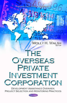 Overseas Private Investment Corporation: Development Assistance Overview, Project Selection & Monitoring Practices - Walsh, Molly H. (Editor)