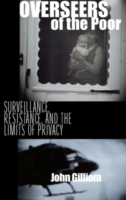 Overseers of the Poor: Surveillance, Resistance, and the Limits of Privacy - Gilliom, John, Professor