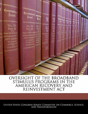Oversight of the Broadband Stimulus Programs in the American Recovery and Reinvestment ACT - United States Congress Senate Committee (Creator)