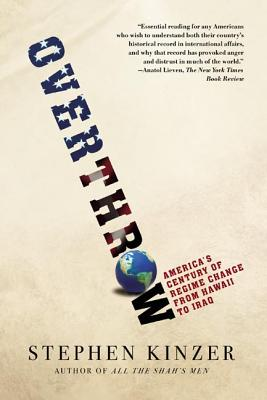 Overthrow: America's Century of Regime Change from Hawaii to Iraq - Kinzer, Stephen