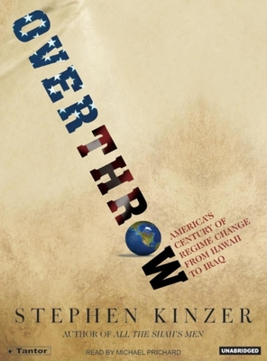 Overthrow: America's Century of Regime Change from Hawaii to Iraq - Kinzer, Stephen