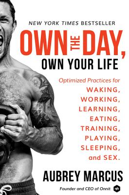 Own the Day, Own Your Life: Optimized Practices for Waking, Working, Learning, Eating, Training, Playing, Sleeping, and Sex - Marcus, Aubrey