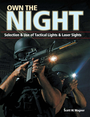 Own the Night: Selection & Use of Tactical Lights & Laser Sights - Wagner, Scott W