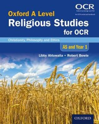Oxford A Level Religious Studies for OCR: AS and Year 1 Student Book: Christianity, Philosophy and Ethics - Ahluwalia, Libby, and Bowie, Robert