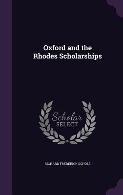 Oxford and the Rhodes Scholarships - Scholz, Richard Frederick
